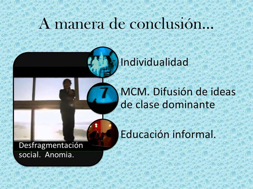 A manera de conclusión… Desfragmentación social. Anomia. Individualidad MCM. Difusión de ideas de clase dominante Educación informal.