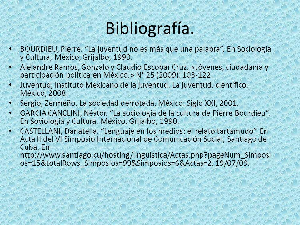 Bibliografía. BOURDIEU, Pierre. La juventud no es más que una palabra. En Sociología y Cultura, México, Grijalbo, 1990. Alejandre Ramos, Gonzalo y Cla