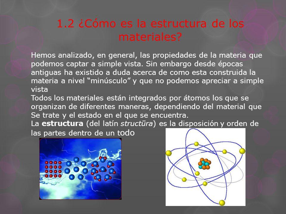 1.2 ¿Cómo es la estructura de los materiales? Hemos analizado, en general, las propiedades de la materia que podemos captar a simple vista. Sin embarg