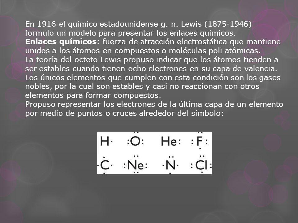 En 1916 el químico estadounidense g. n. Lewis (1875-1946) formulo un modelo para presentar los enlaces químicos. Enlaces químicos: fuerza de atracción