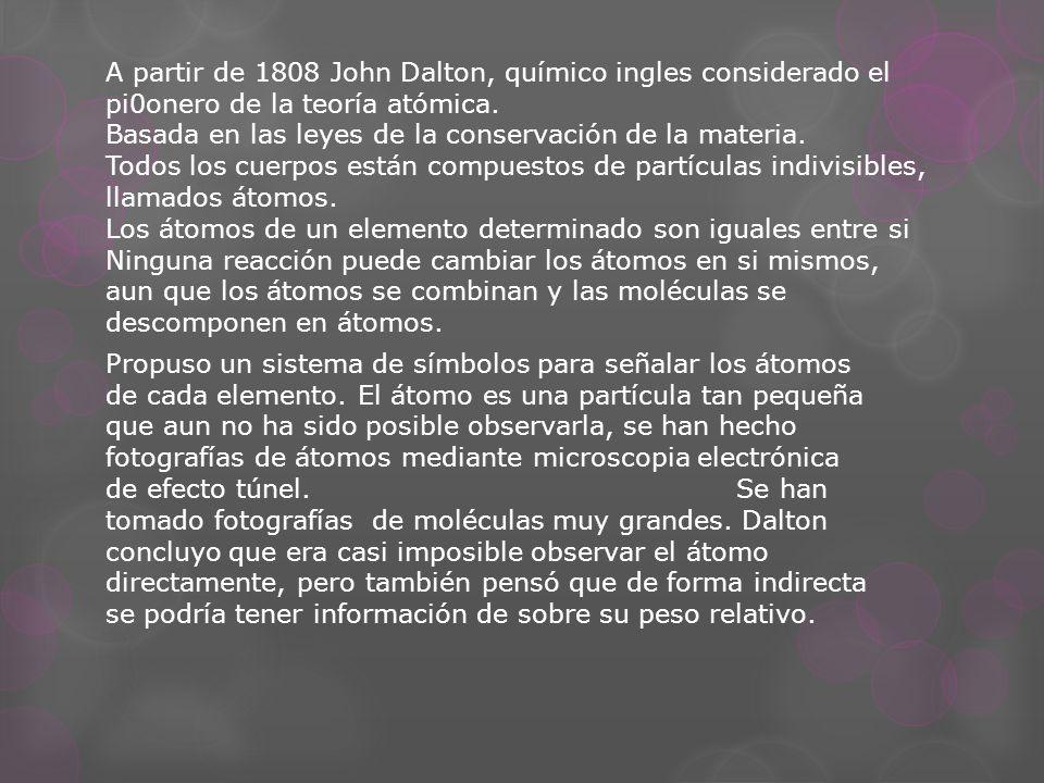 A partir de 1808 John Dalton, químico ingles considerado el pi0onero de la teoría atómica. Basada en las leyes de la conservación de la materia. Todos