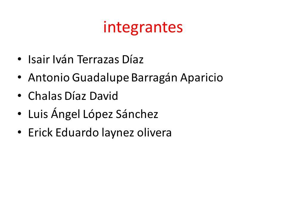 integrantes Isair Iván Terrazas Díaz Antonio Guadalupe Barragán Aparicio Chalas Díaz David Luis Ángel López Sánchez Erick Eduardo laynez olivera