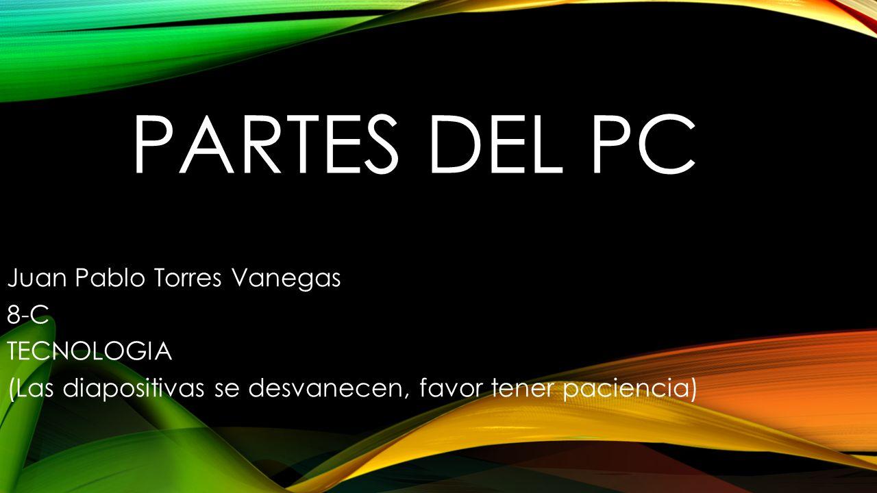 PARTES DEL PC Juan Pablo Torres Vanegas 8-C TECNOLOGIA (Las diapositivas se desvanecen, favor tener paciencia)