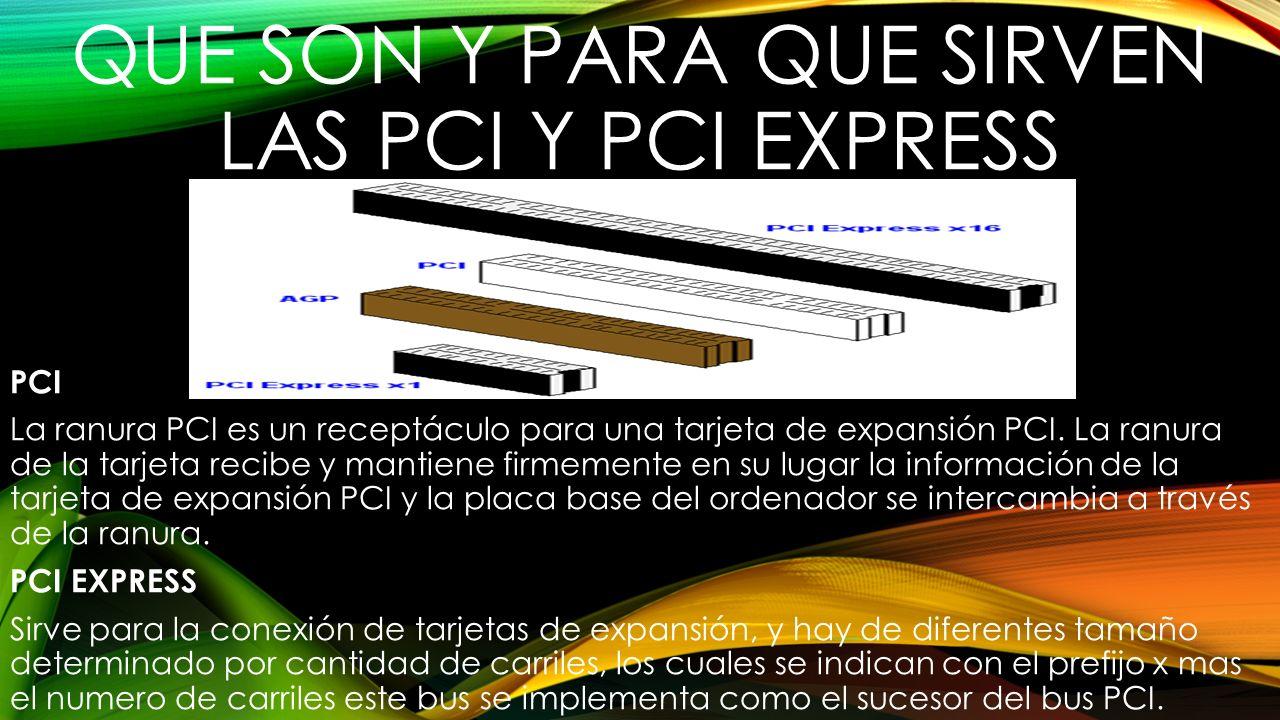 QUE SON Y PARA QUE SIRVEN LAS PCI Y PCI EXPRESS PCI La ranura PCI es un receptáculo para una tarjeta de expansión PCI. La ranura de la tarjeta recibe