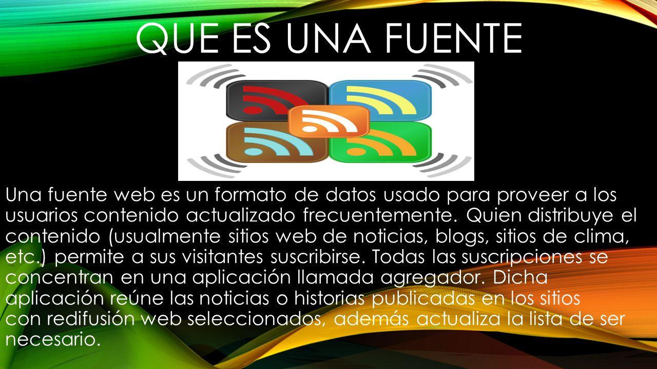 QUE ES UNA FUENTE Una fuente web es un formato de datos usado para proveer a los usuarios contenido actualizado frecuentemente. Quien distribuye el co