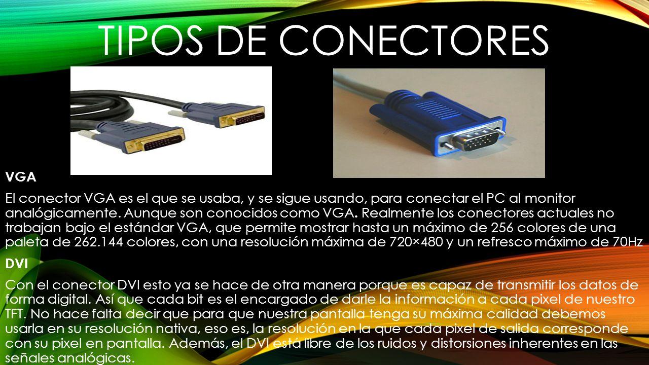 TIPOS DE CONECTORES VGA El conector VGA es el que se usaba, y se sigue usando, para conectar el PC al monitor analógicamente. Aunque son conocidos com