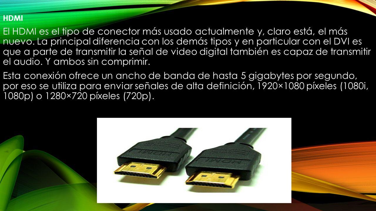 HDMI El HDMI es el tipo de conector más usado actualmente y, claro está, el más nuevo. La principal diferencia con los demás tipos y en particular con