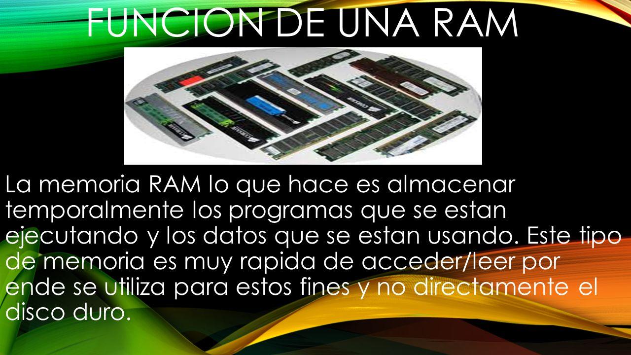 FUNCION DE UNA RAM La memoria RAM lo que hace es almacenar temporalmente los programas que se estan ejecutando y los datos que se estan usando. Este t