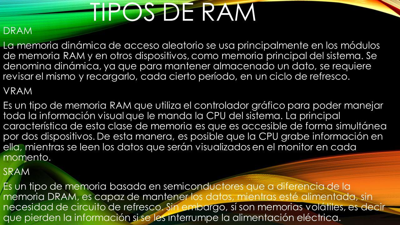 TIPOS DE RAM DRAM La memoria dinámica de acceso aleatorio se usa principalmente en los módulos de memoria RAM y en otros dispositivos, como memoria pr