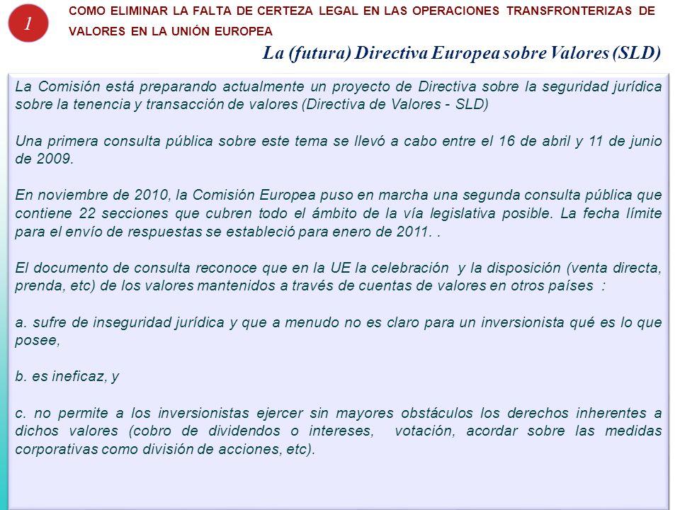 La (futura) Directiva Europea sobre Valores (SLD) La Comisión está preparando actualmente un proyecto de Directiva sobre la seguridad jurídica sobre la tenencia y transacción de valores (Directiva de Valores - SLD) Una primera consulta pública sobre este tema se llevó a cabo entre el 16 de abril y 11 de junio de 2009.