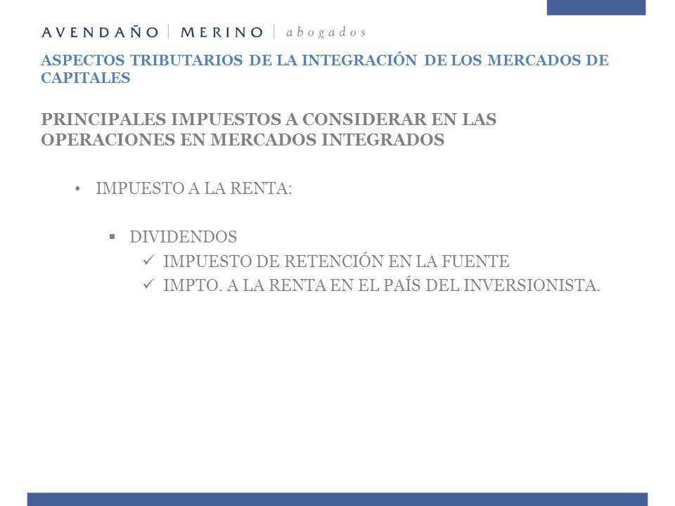 ASPECTOS TRIBUTARIOS DE LA INTEGRACIÓN DE LOS MERCADOS DE CAPITALES PRINCIPALES IMPUESTOS A CONSIDERAR EN LAS OPERACIONES EN MERCADOS INTEGRADOS IMPUE