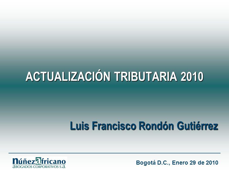 ACTUALIZACIÓN TRIBUTARIA 2010 ___________________________________________________________________ Luis Francisco Rondón Gutiérrez Bogotá D.C., Enero 29 de 2010