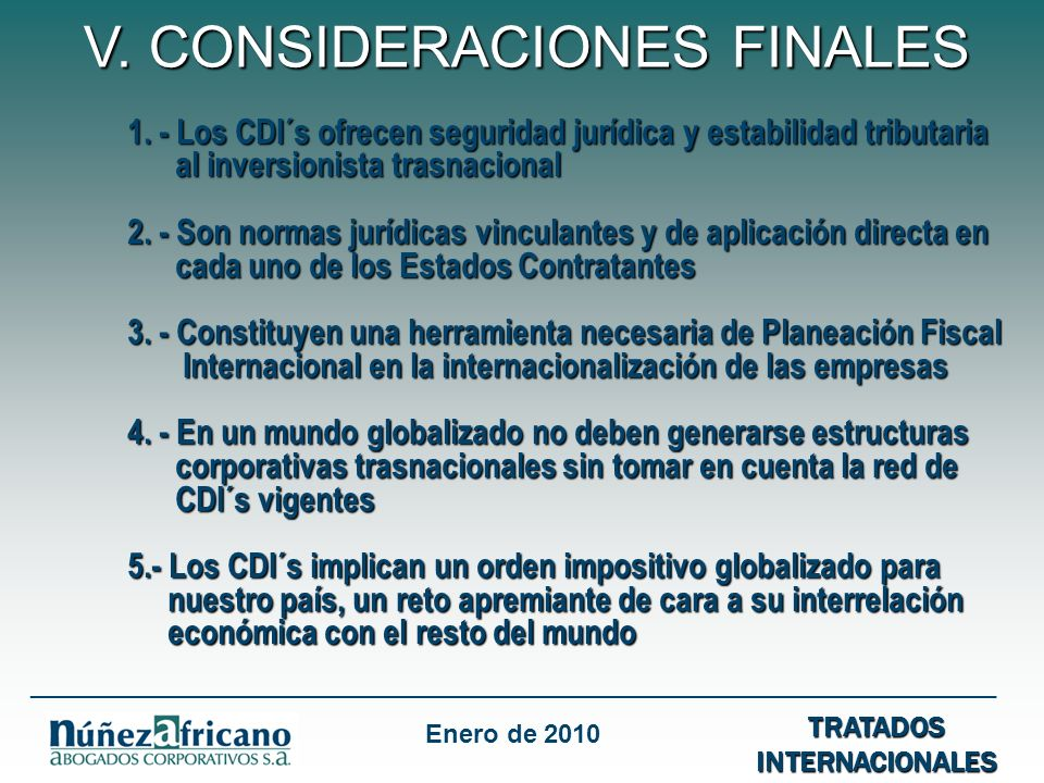 1. - Los CDI´s ofrecen seguridad jurídica y estabilidad tributaria al inversionista trasnacional 2. - Son normas jurídicas vinculantes y de aplicación