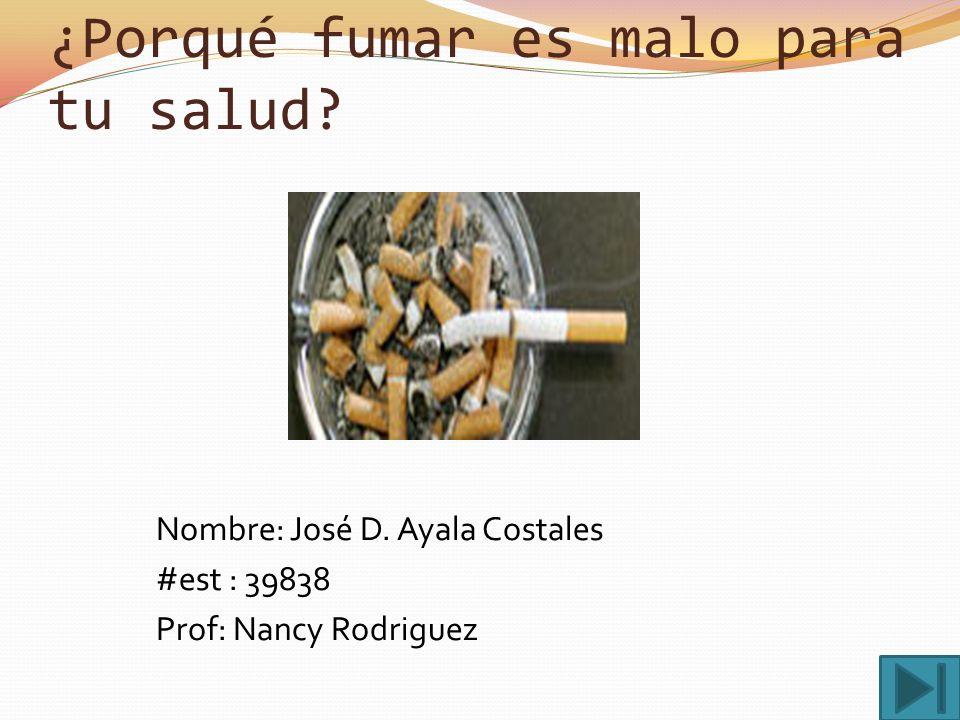¿Porqué fumar es malo para tu salud.Nombre: José D.
