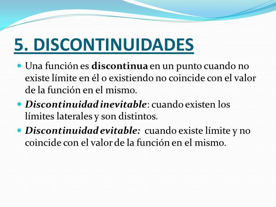 5. DISCONTINUIDADES Una función es discontinua en un punto cuando no existe límite en él o existiendo no coincide con el valor de la función en el mis