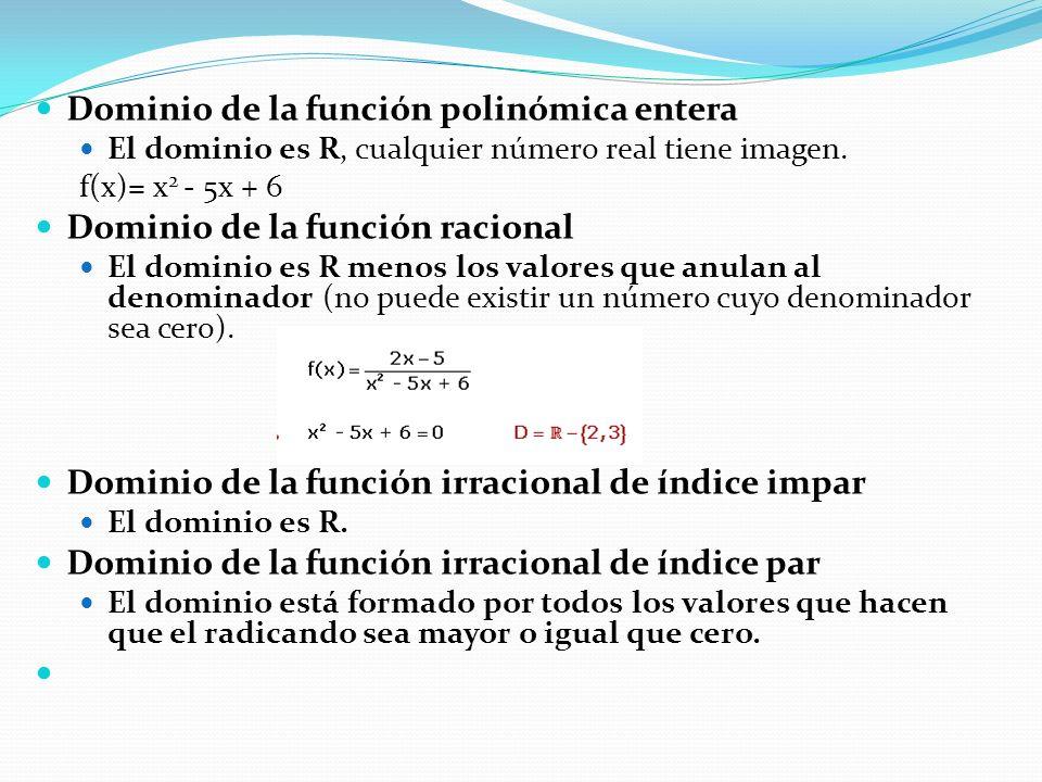Dominio de la función polinómica entera El dominio es R, cualquier número real tiene imagen. f(x)= x 2 - 5x + 6 Dominio de la función racional El domi