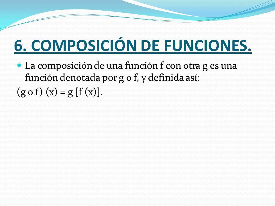 6. COMPOSICIÓN DE FUNCIONES. La composición de una función f con otra g es una función denotada por g o f, y definida así: (g o f) (x) = g [f (x)].