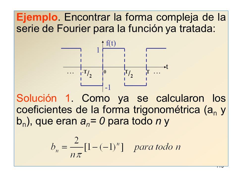 114 A la expresión obtenida se le llama forma compleja de la serie de Fourier y sus coeficientes c n pueden obtenerse a partir de los coeficientes a n, b n como ya se dijo, o bien: Para n = 0, 1, 2, 3,...