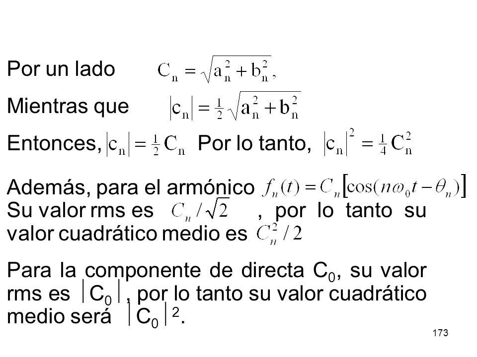 172 Para aclarar el resultado anterior es conveniente encontrar la relación entre los coeficientes complejos c n de la serie Y los coeficientes reales C n de la serie Donde C n es la amplitud del armónico n- ésimo y C 0 es la componente de directa.