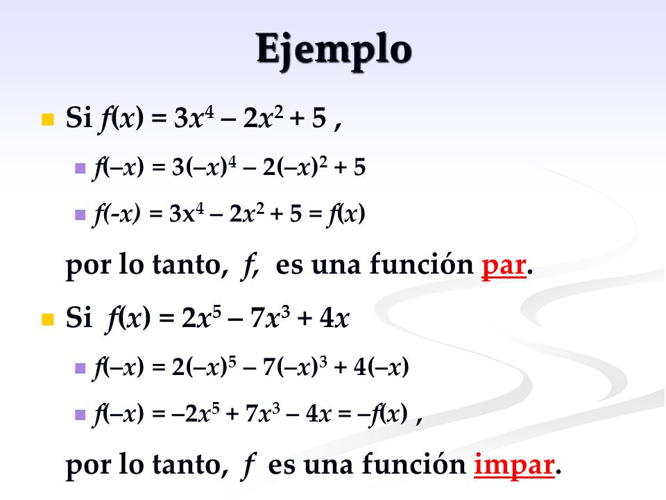 Ejemplo Si f(x) = 3x 4 – 2x 2 + 5, f(–x) = 3(–x) 4 – 2(–x) 2 + 5 f(-x) = 3x 4 – 2x 2 + 5 = f(x) por lo tanto, f, es una función par. Si f(x) = 2x 5 –