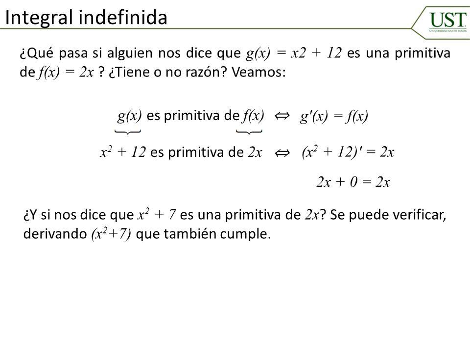Integral indefinida ¿Qué pasa si alguien nos dice que g(x) = x2 + 12 es una primitiva de f(x) = 2x ? ¿Tiene o no razón? Veamos: g(x) es primitiva de f