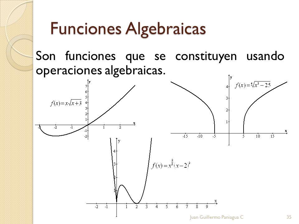Funciones Algebraicas Son funciones que se constituyen usando operaciones algebraicas. Juan Guillermo Paniagua C35