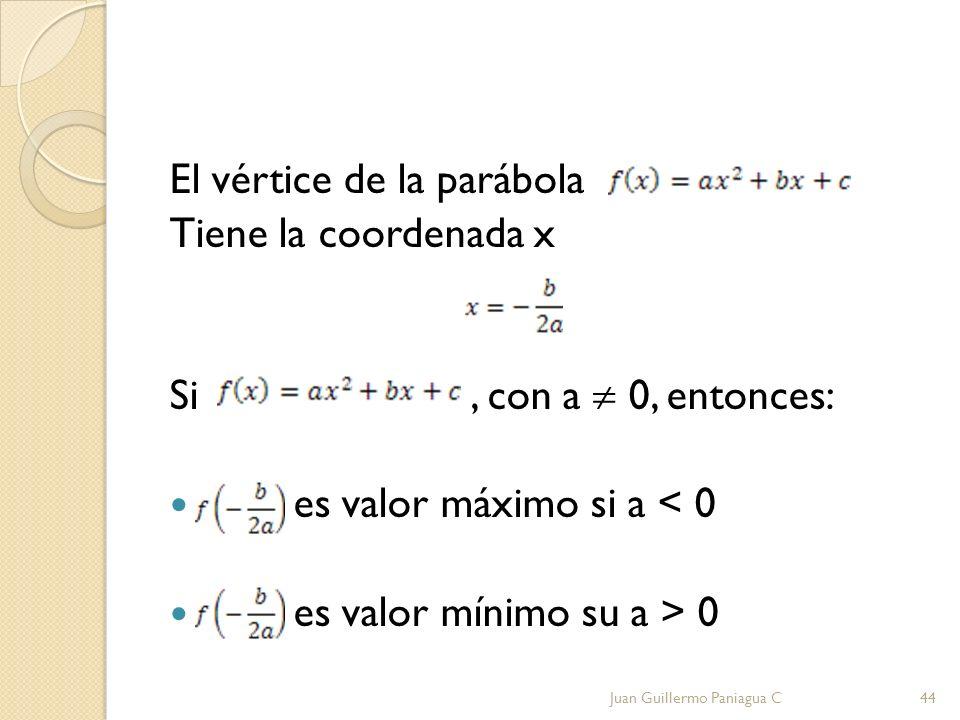 El vértice de la parábola Tiene la coordenada x Si, con a 0, entonces: es valor máximo si a < 0 es valor mínimo su a > 0 Juan Guillermo Paniagua C44