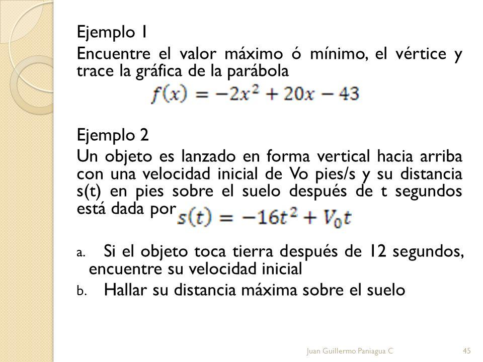 Ejemplo 1 Encuentre el valor máximo ó mínimo, el vértice y trace la gráfica de la parábola Ejemplo 2 Un objeto es lanzado en forma vertical hacia arri