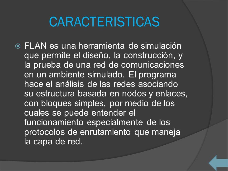 CARACTERISTICAS FLAN es una herramienta de simulación que permite el diseño, la construcción, y la prueba de una red de comunicaciones en un ambiente