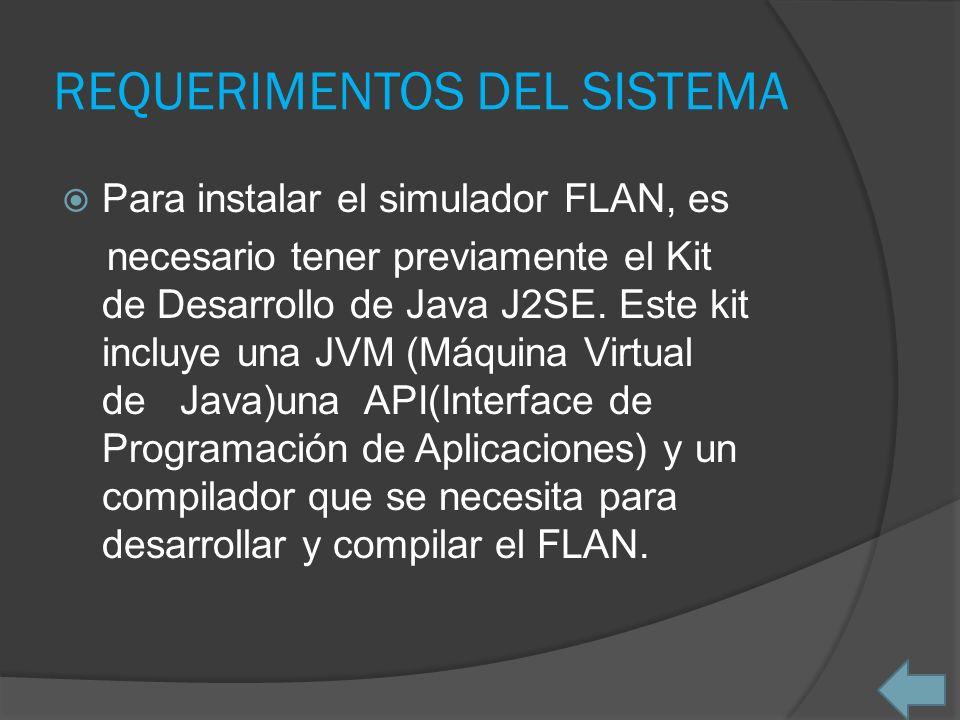 REQUERIMENTOS DEL SISTEMA Para instalar el simulador FLAN, es necesario tener previamente el Kit de Desarrollo de Java J2SE. Este kit incluye una JVM