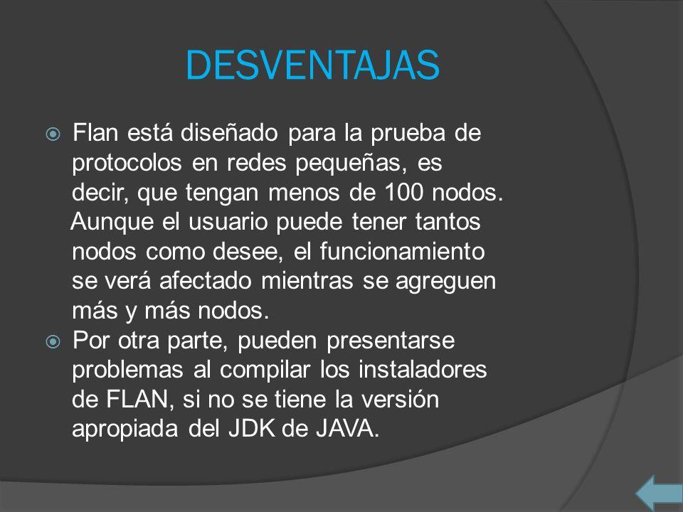 DESVENTAJAS Flan está diseñado para la prueba de protocolos en redes pequeñas, es decir, que tengan menos de 100 nodos. Aunque el usuario puede tener