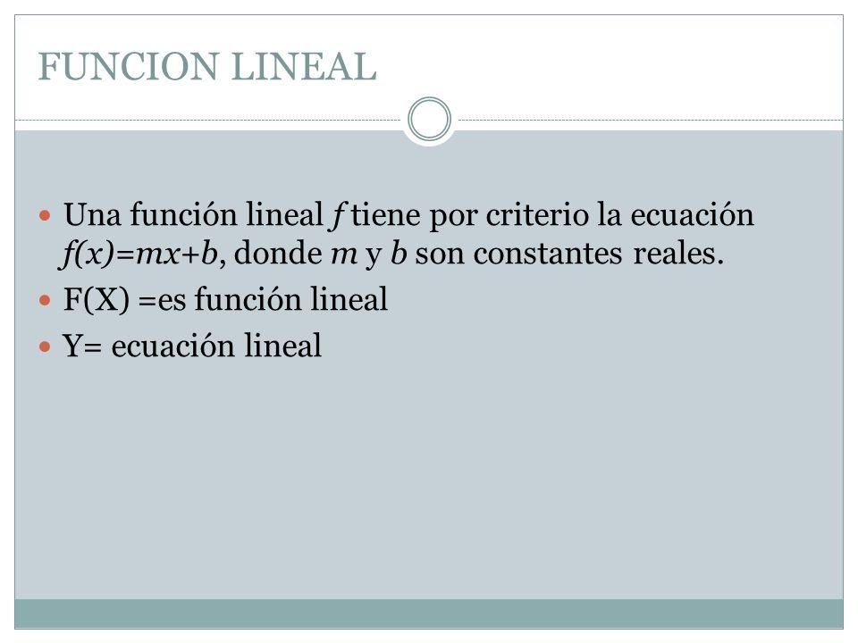 FUNCION LINEAL Una función lineal f tiene por criterio la ecuación f(x)=mx+b, donde m y b son constantes reales. F(X) =es función lineal Y= ecuación l