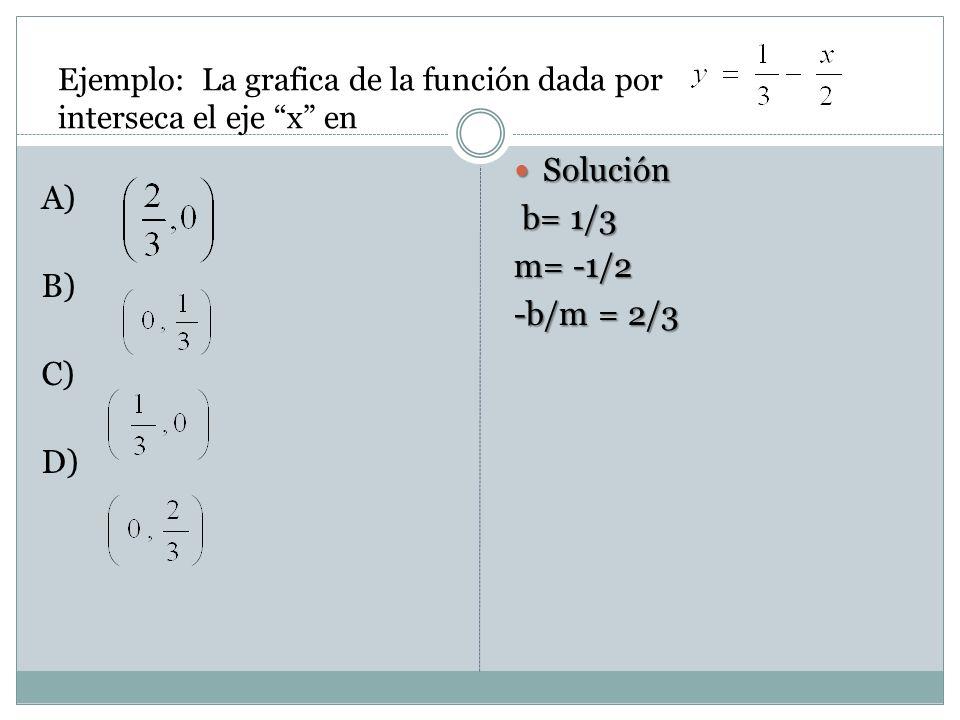Ejemplo: La grafica de la función dada por interseca el eje x en A) B) C) D) Solución Solución b= 1/3 b= 1/3 m= -1/2 -b/m = 2/3