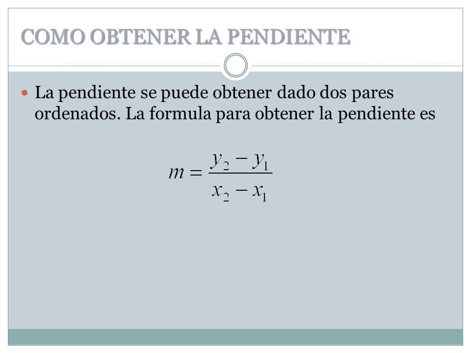 COMO OBTENER LA PENDIENTE La pendiente se puede obtener dado dos pares ordenados. La formula para obtener la pendiente es