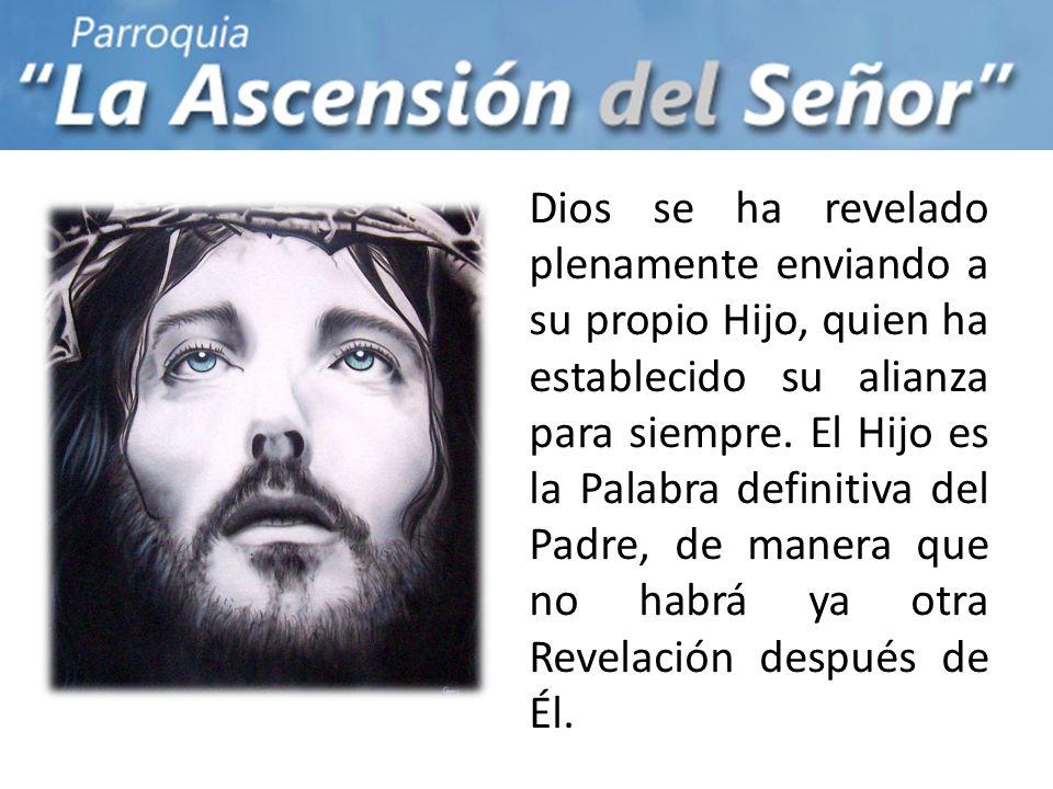 Dios se ha revelado plenamente enviando a su propio Hijo, quien ha establecido su alianza para siempre. El Hijo es la Palabra definitiva del Padre, de