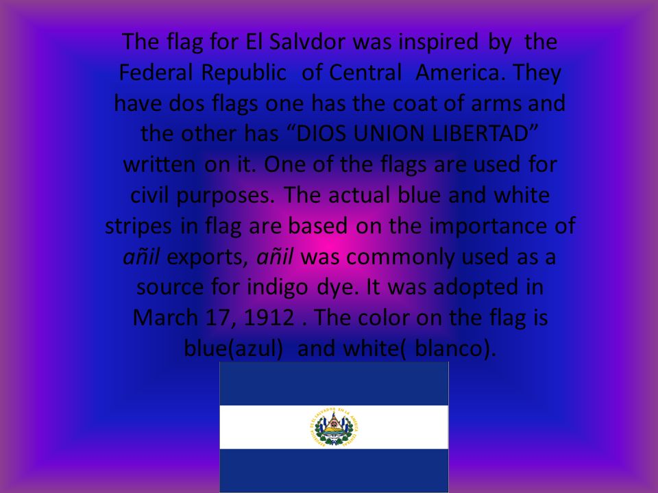 The flag for El Salvdor was inspired by the Federal Republic of Central America. They have dos flags one has the coat of arms and the other has DIOS U