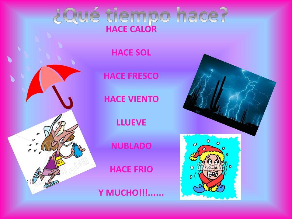 HACE CALOR HACE SOL HACE FRESCO HACE VIENTO LLUEVE NUBLADO HACE FRIO Y MUCHO!!!......