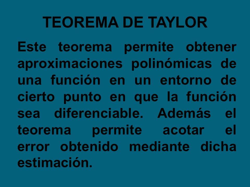 TEOREMA DE TAYLOR Este teorema permite obtener aproximaciones polinómicas de una función en un entorno de cierto punto en que la función sea diferenci