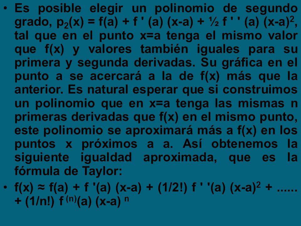 Es posible elegir un polinomio de segundo grado, p 2 (x) = f(a) + f ' (a) (x-a) + ½ f ' ' (a) (x-a) 2, tal que en el punto x=a tenga el mismo valor qu