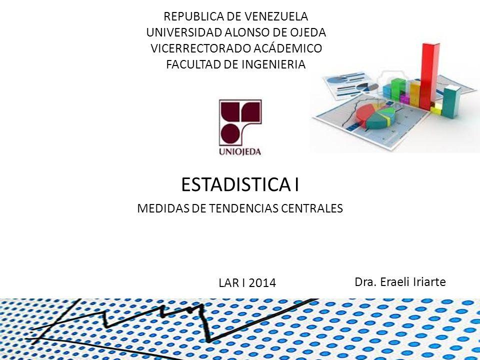 REPUBLICA DE VENEZUELA UNIVERSIDAD ALONSO DE OJEDA VICERRECTORADO ACÁDEMICO FACULTAD DE INGENIERIA ESTADISTICA I MEDIDAS DE TENDENCIAS CENTRALES Dra.