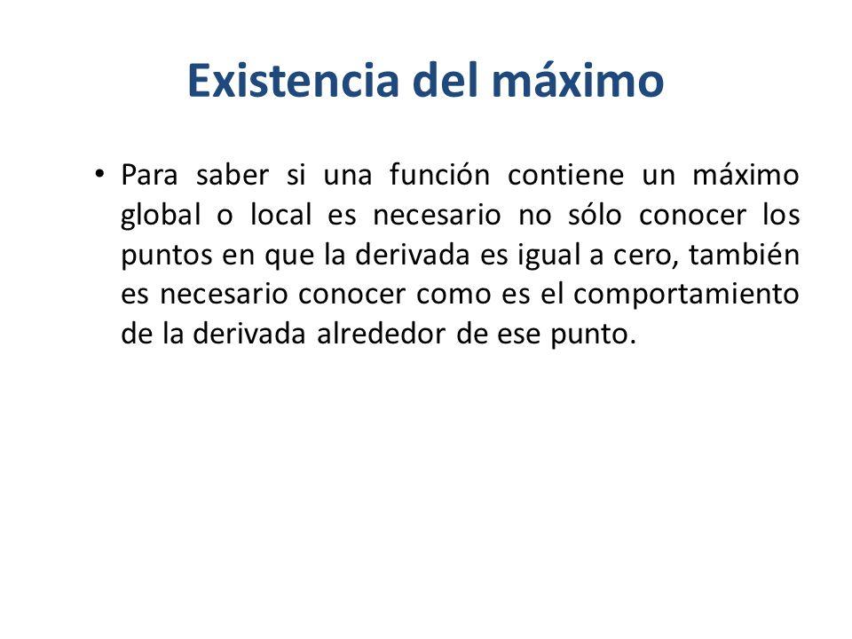 Existencia del máximo Para saber si una función contiene un máximo global o local es necesario no sólo conocer los puntos en que la derivada es igual
