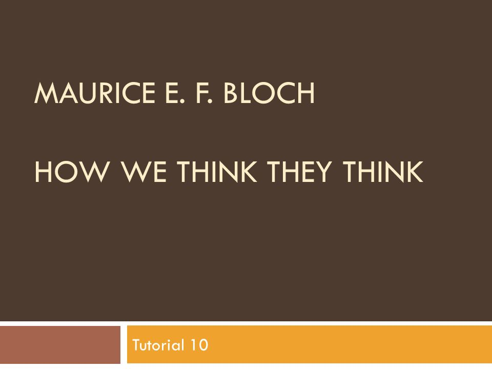 MAURICE E. F. BLOCH HOW WE THINK THEY THINK Tutorial 10