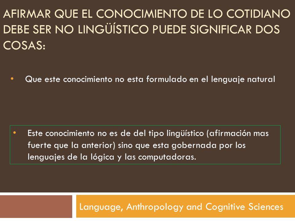 AFIRMAR QUE EL CONOCIMIENTO DE LO COTIDIANO DEBE SER NO LINGÜÍSTICO PUEDE SIGNIFICAR DOS COSAS: Language, Anthropology and Cognitive Sciences Que este