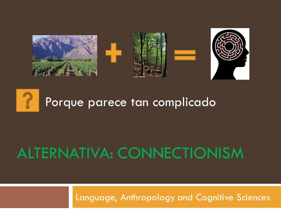 ALTERNATIVA: CONNECTIONISM Language, Anthropology and Cognitive Sciences Porque parece tan complicado