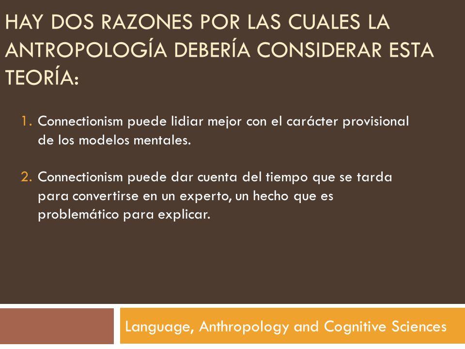 HAY DOS RAZONES POR LAS CUALES LA ANTROPOLOGÍA DEBERÍA CONSIDERAR ESTA TEORÍA: Language, Anthropology and Cognitive Sciences 1.Connectionism puede lid