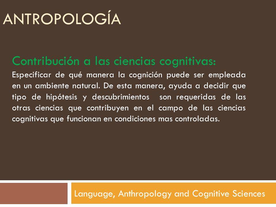 ANTROPOLOGÍA Language, Anthropology and Cognitive Sciences Contribución a las ciencias cognitivas: Especificar de qué manera la cognición puede ser em