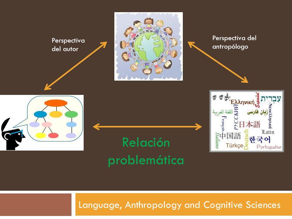 Language, Anthropology and Cognitive Sciences Perspectiva del antropólogo Perspectiva del autor Relación problemática