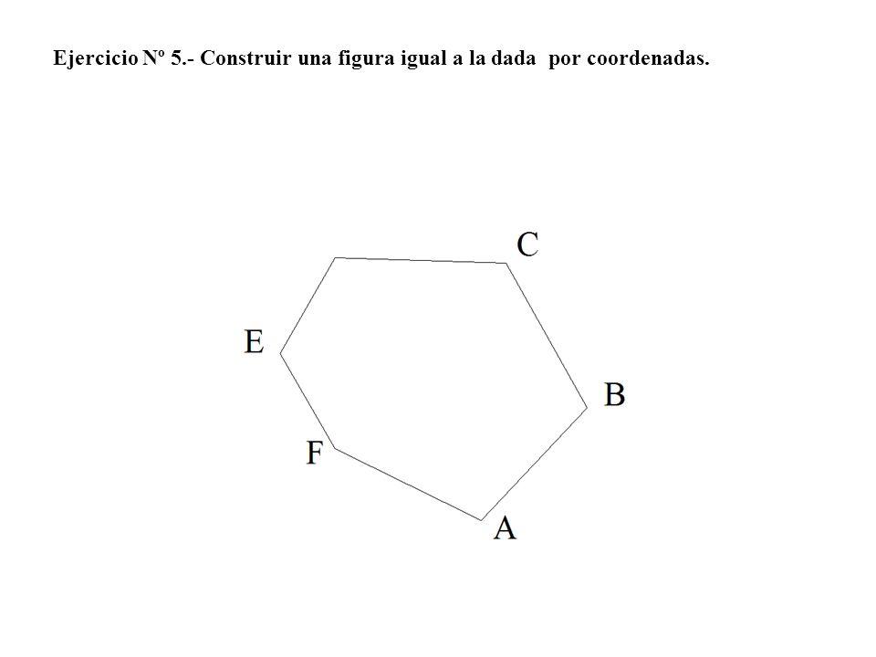 Ejercicio Nº 5.- Construir una figura igual a la dada por coordenadas.