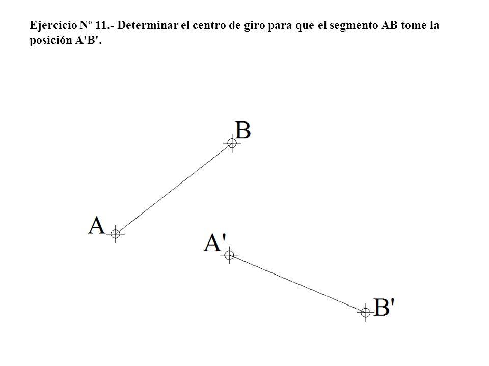 Ejercicio Nº 11.- Determinar el centro de giro para que el segmento AB tome la posición A'B'.