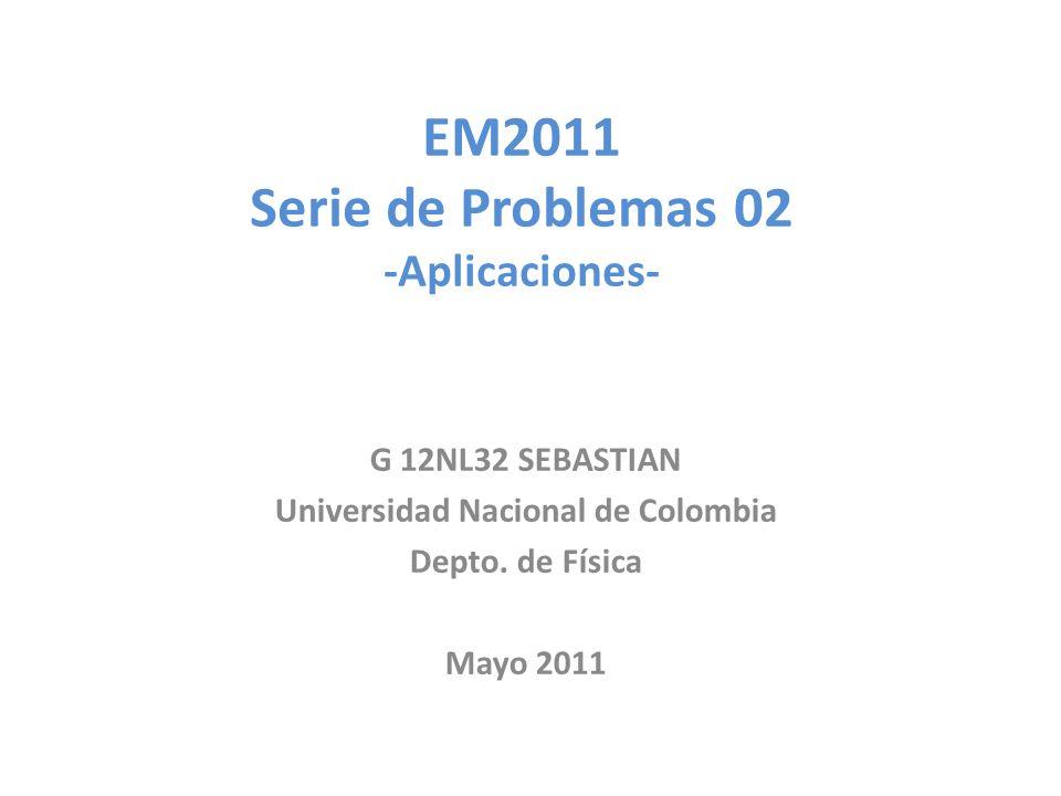 EM2011 Serie de Problemas 02 -Aplicaciones- G 12NL32 SEBASTIAN Universidad Nacional de Colombia Depto.